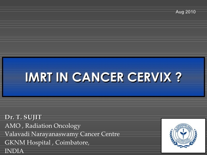 IMRT IN CANCER CERVIX ? Aug 2010 Dr. T. SUJIT AMO , Radiation Oncology Valavadi Narayanaswamy Cancer Centre GKNM Hospital ...