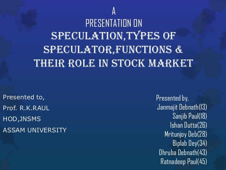 A                   PRESENTATION ON            SPECULATION,TYPES OF          SPECULATOR,FUNCTIONS &         THEIR ROLE IN ...