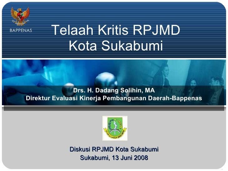 Telaah Kritis RPJMD Kota Sukabumi Drs. H. Dadang Solihin, MA Direktur Evaluasi Kinerja Pembangunan Daerah-Bappenas Diskusi...