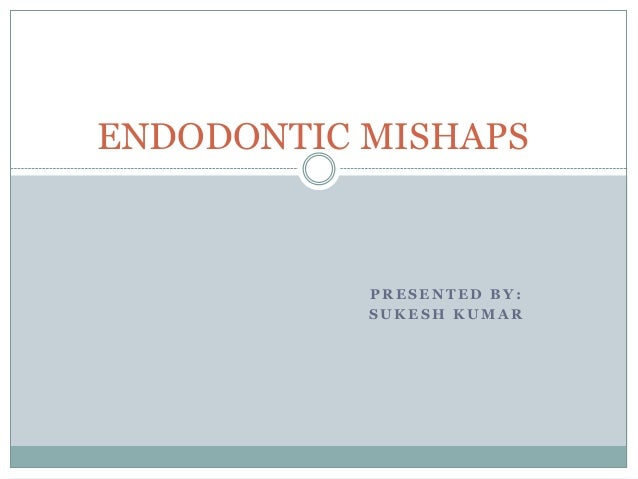 ENDODONTIC MISHAPS  PRESENTED BY: SUKESH KUMAR