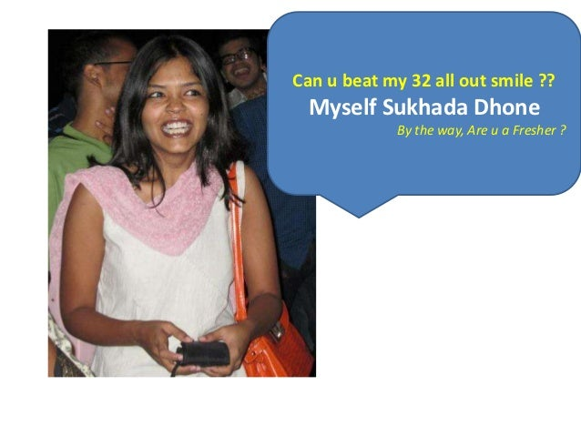 Can u beat my 32 all out smile ??  Myself Sukhada Dhone             By the way, Are u a Fresher ?