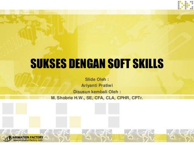 SUKSES DENGAN SOFT SKILLS  Slide Oleh :  Ariyanti Pratiwi  Disusun kembali Oleh :  M. Shobrie H.W., SE, CFA, CLA, CPHR, CP...