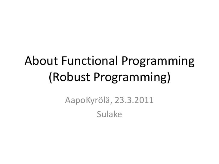 About Functional Programming(Robust Programming)<br />AapoKyrölä, 23.3.2011<br />Sulake<br />