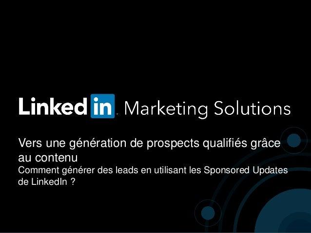Vers une génération de prospects qualifiés grâce au contenu Comment générer des leads en utilisant les Sponsored Updates d...