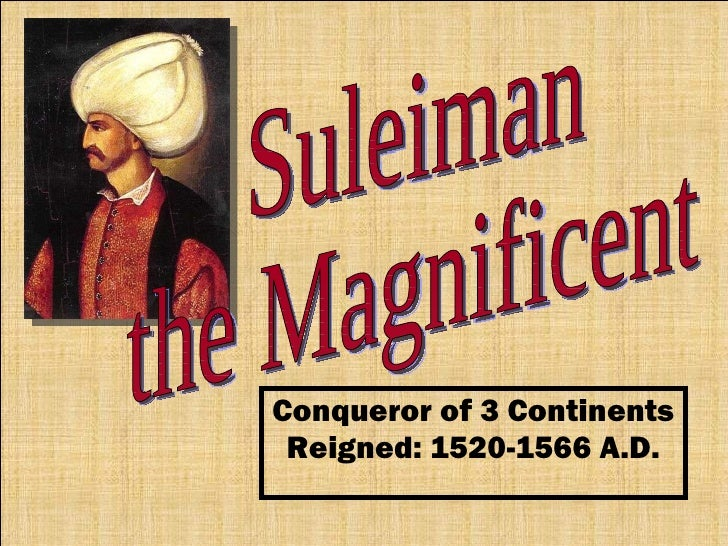 Conqueror of 3 Continents Reigned: 1520-1566 A.D. Suleiman the Magnificent
