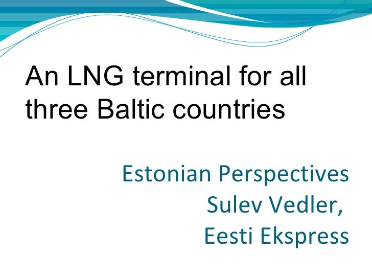 An LNG terminal for allthree Baltic countries       Estonian Perspectives               Sulev Vedler,              Eesti E...