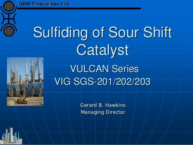 Sulfiding of Sour Shift Catalyst VULCAN Series VIG SGS-201/202/203 Gerard B. Hawkins Managing Director