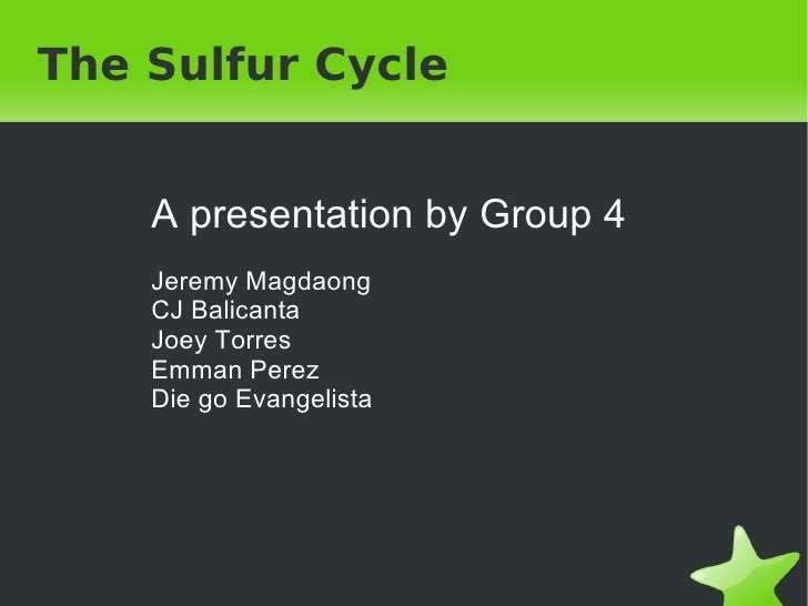 The Sulfur Cycle A presentation by Group 4 Jeremy Magdaong CJ Balicanta Joey Torres Emman Perez Die go Evangelista