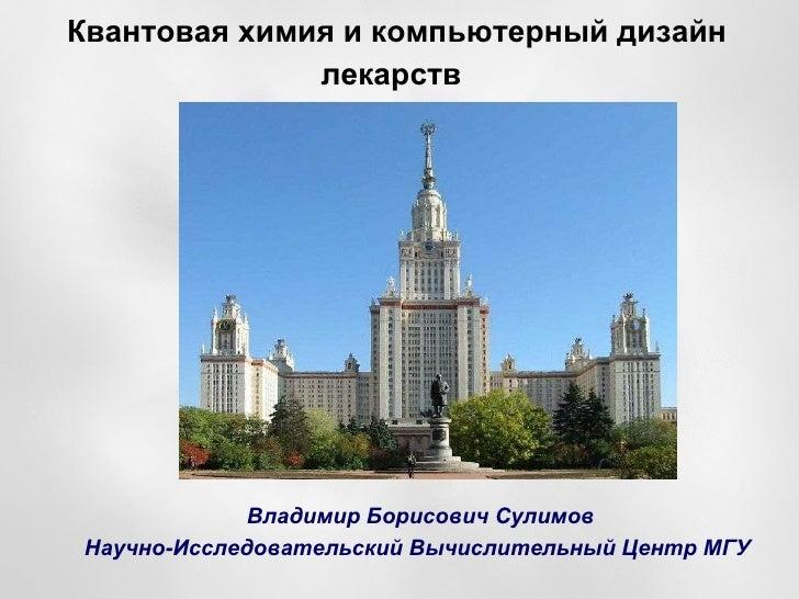 Квантовая химия и компьютерный дизайн лекарств   <ul><ul><li>В ладимир  Б орисович  Сулимов </li></ul></ul><ul><ul><li>Н а...