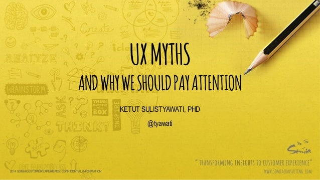 UXMYTHS ANDWHYWESHOULDPAYATTENTION KETUT SULISTYAWATI, PHD @tyawati 2014 SOMIA CUSTOMER EXPERIENCE. CONFIDENTIAL INFORMATI...