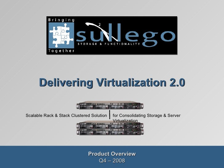 Delivering Virtualization 2.0 Product Overview Q4 – 2008 for Consolidating Storage & Server Virtualization Scalable Rack &...