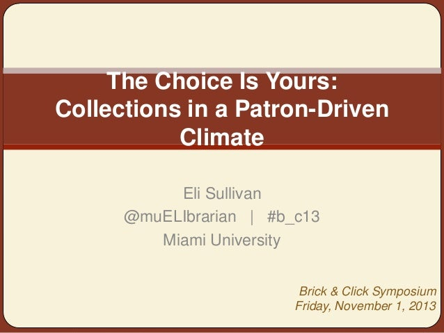 The Choice Is Yours: Collections in a Patron-Driven Climate Eli Sullivan @muELIbrarian | #b_c13 Miami University Brick & C...