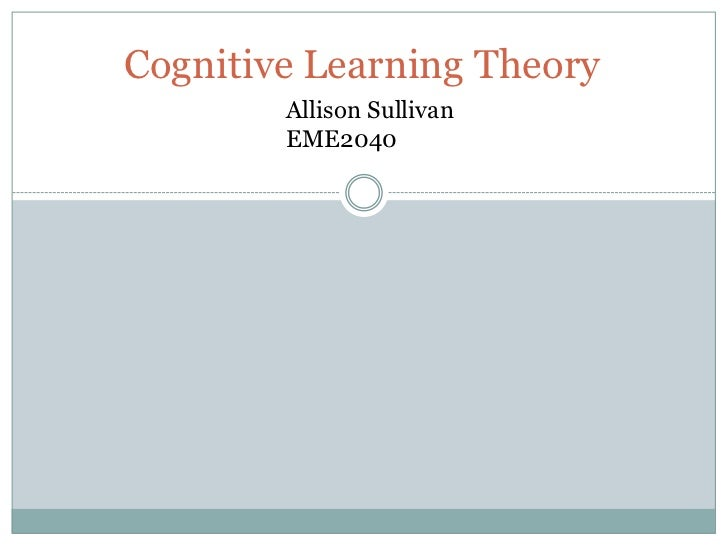 Cognitive Learning Theory        Allison Sullivan        EME2040