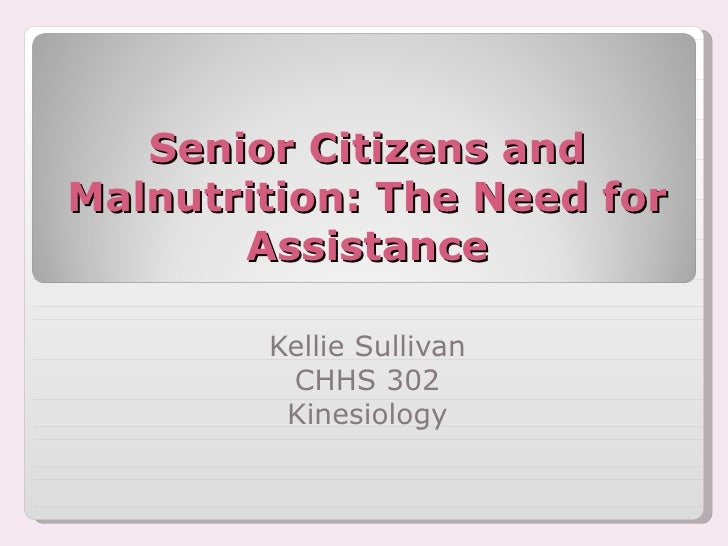 Senior Citizens and Malnutrition: The Need for Assistance Kellie Sullivan CHHS 302 Kinesiology