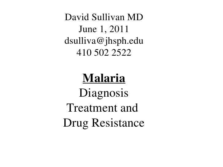 David Sullivan MD   June 1, 2011dsulliva@jhsph.edu   410 502 2522   Malaria  DiagnosisTreatment andDrug Resistance