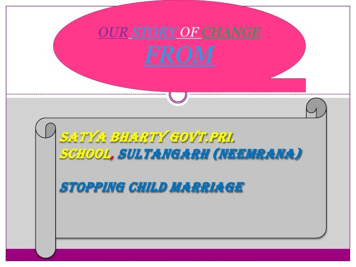 OUR STORY OF CHANGE          FROMSATYA BHARTY GOVT.PRI.SCHOOL SULTANGARH (NEEMRANA)Stopping Child marriage