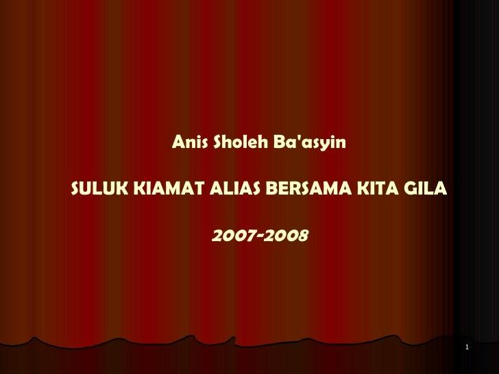 Anis Sholeh Ba'asyin SULUK KIAMAT ALIAS BERSAMA KITA GILA 2007-2008
