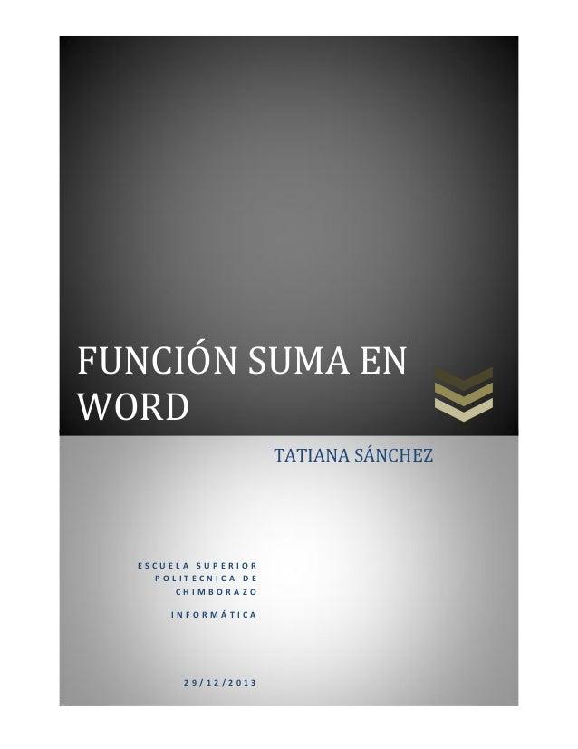 FUNCIÓN SUMA EN WORD TATIANA SÁNCHEZ  ESCUELA SUPERIOR POLITECNICA DE CHIMBORAZO INFORMÁTICA  29/12/2013