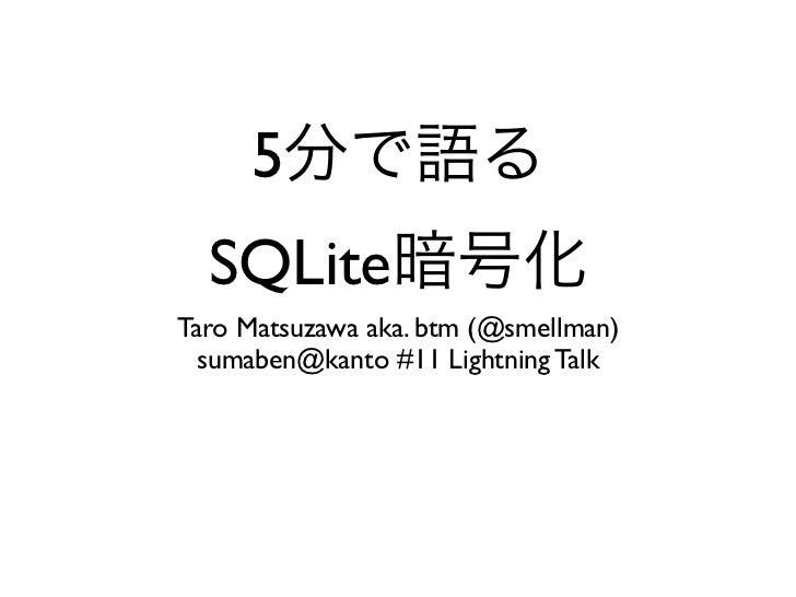 5  SQLiteTaro Matsuzawa aka. btm (@smellman)  sumaben@kanto #11 Lightning Talk