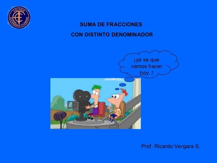 SUMA DE FRACCIONES  CON DISTINTO DENOMINADOR Prof. Ricardo Vergara S. ¡ya se que vamos hacer hoy..!