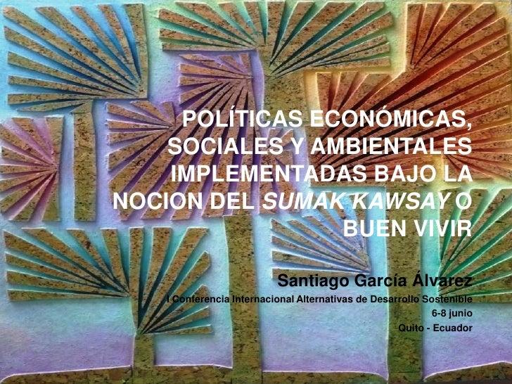POLÍTICAS ECONÓMICAS,    SOCIALES Y AMBIENTALES    IMPLEMENTADAS BAJO LANOCION DEL SUMAK KAWSAY O                 BUEN VIV...