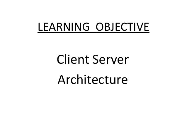 LEARNING OBJECTIVE  Client Server Architecture