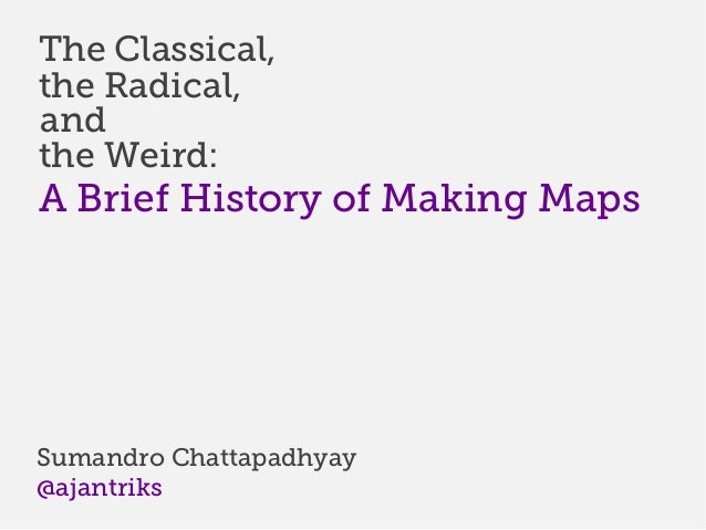 The Classical,the Radical,andthe Weird:A Brief History of Making MapsSumandro Chattapadhyay@ajantriks
