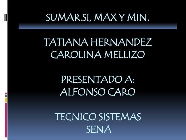 SUMAR.SI, MAX Y MIN. TATIANA HERNANDEZ CAROLINA MELLIZO PRESENTADO A: ALFONSO CARO TECNICO SISTEMAS SENA
