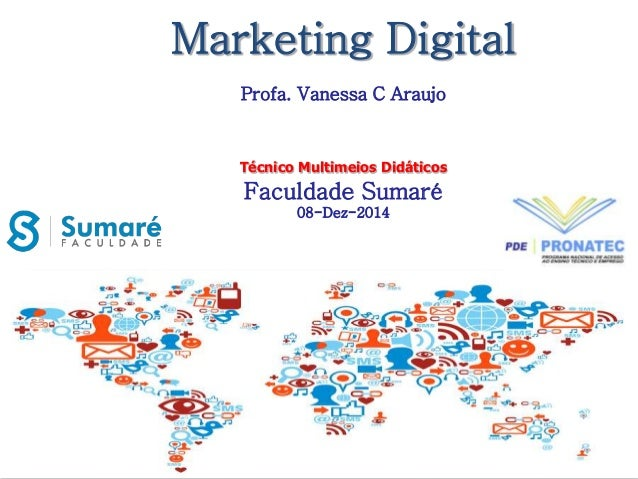 Marketing Digital  Profa. Vanessa C Araujo  Técnico Multimeios Didáticos  Faculdade Sumaré  08-Dez-2014