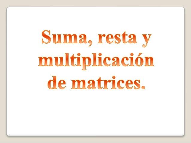 Suma resta y multiplicación de matrices.