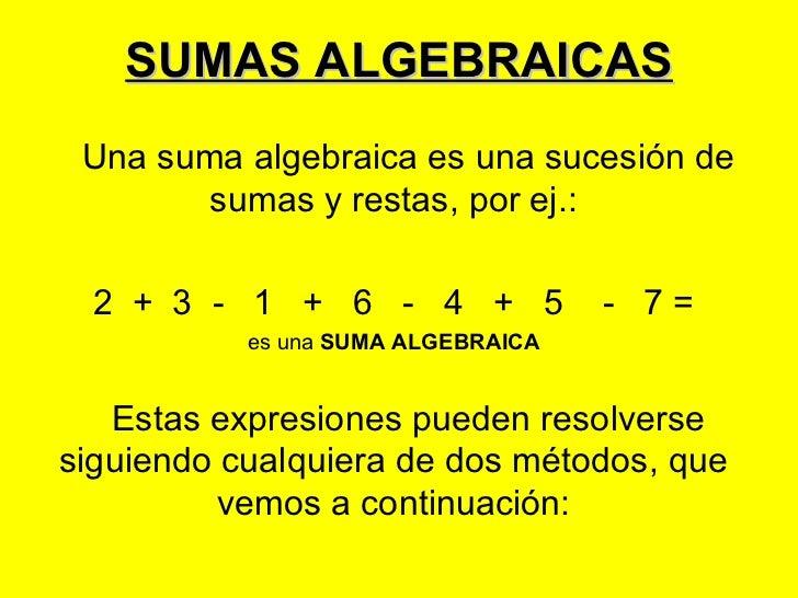 SUMAS ALGEBRAICAS Una suma algebraica es una sucesión de        sumas y restas, por ej.:  2 + 3 - 1 + 6 - 4 + 5           ...