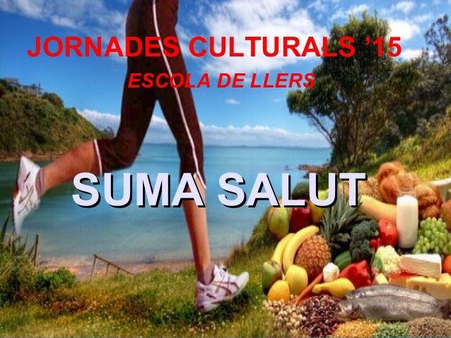 SUMA SALUTSUMA SALUT JORNADES CULTURALS '15 ESCOLA DE LLERS