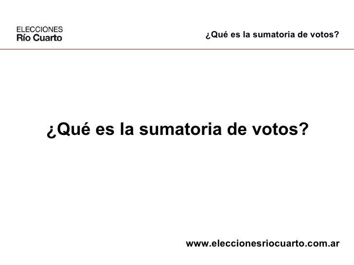 ¿Qué es la sumatoria de votos? ¿Qué es la sumatoria de votos? www.eleccionesriocuarto.com.ar