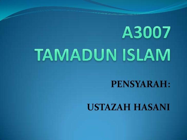 A3007TAMADUN ISLAM<br />PENSYARAH:<br />USTAZAH HASANI<br />