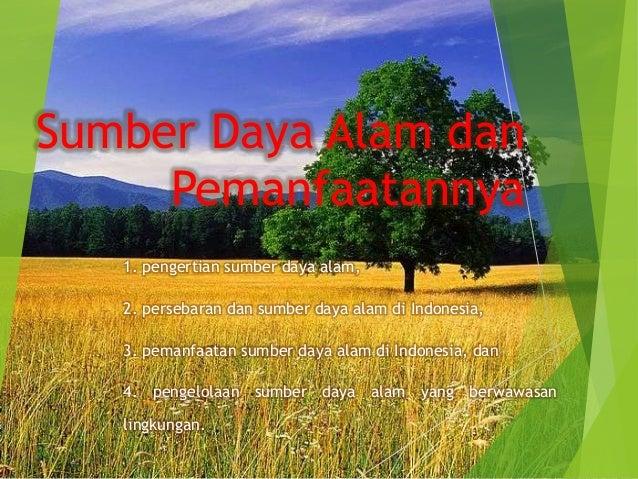 Sumber Daya Alam dan     Pemanfaatannya   1. pengertian sumber daya alam,   2. persebaran dan sumber daya alam di Indonesi...