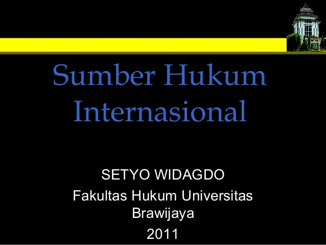 Sumber Hukum Internasional SETYO WIDAGDO Fakultas Hukum Universitas Brawijaya 2011