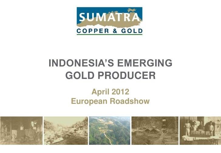 INDONESIA'S EMERGING   GOLD PRODUCER        April 2012   European Roadshow