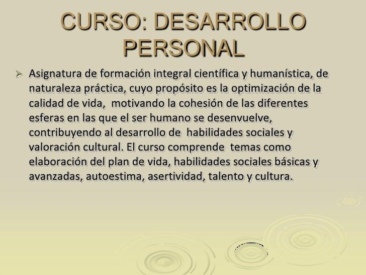 CURSO: DESARROLLO PERSONAL<br />Asignatura de formación integral científica y humanística, de naturaleza práctica, cuyo pr...