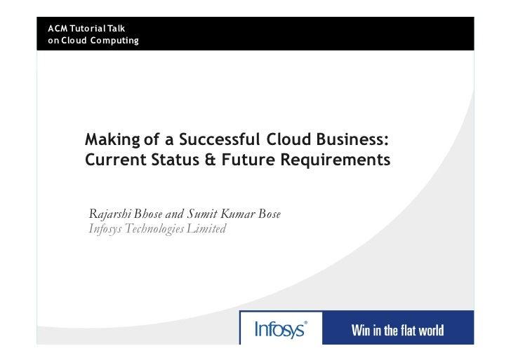 ACM Tutorial Talk on Cloud Computing            Making of a Successful Cloud Business:        Current Status & Future Requ...