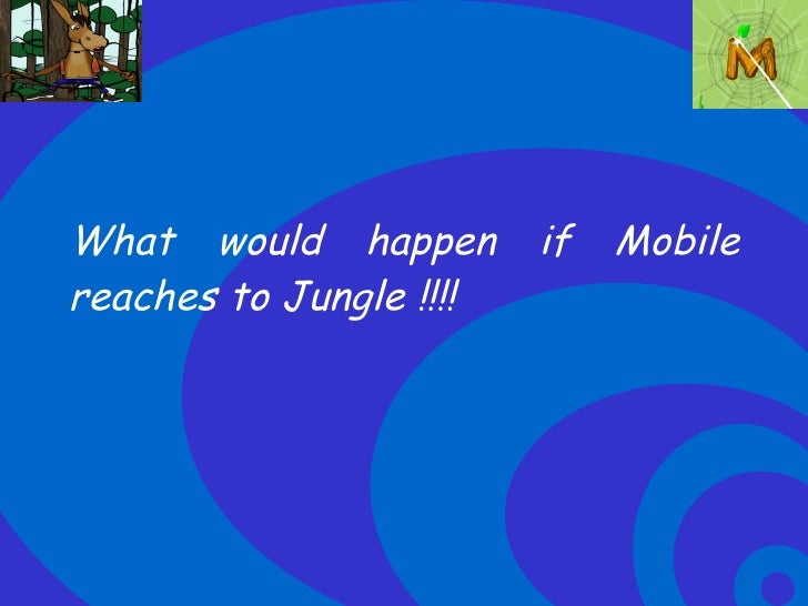 What would happen if Mobile reaches to Jungle !!!!