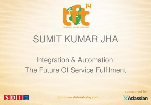 SUMIT KUMAR JHA Integration & Automation: The Future Of Service Fulfilment