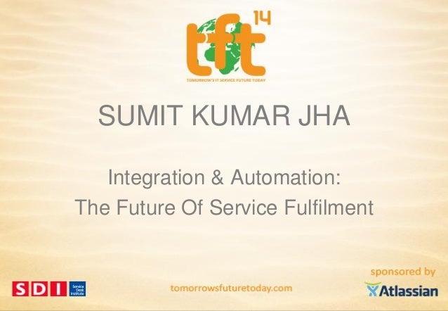 SUMIT KUMAR JHA Integration & Automation: The Future Of Service Fulfilment