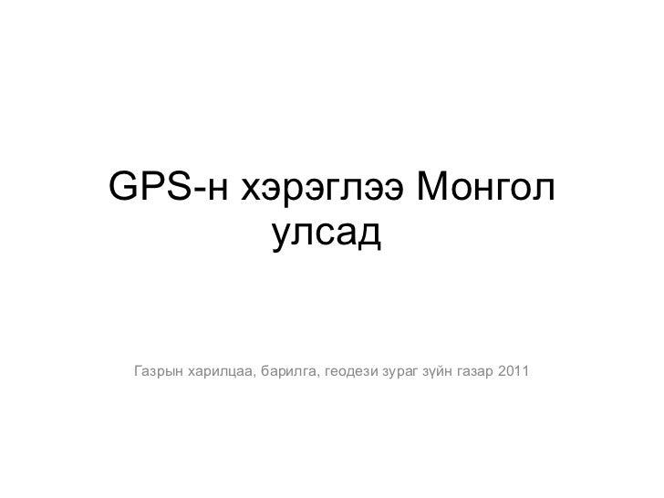 GPS -н хэрэглээ Монгол улсад  Газрын харилцаа, барилга, геодези зураг зүйн газар 2011