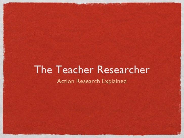 The Teacher Researcher <ul><li>Action Research Explained </li></ul>