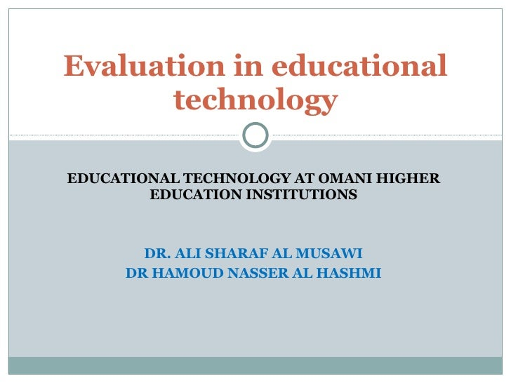 EDUCATIONAL TECHNOLOGY AT OMANI HIGHER EDUCATION INSTITUTIONS DR. ALI SHARAF AL MUSAWI DR HAMOUD NASSER AL HASHMI Evaluati...