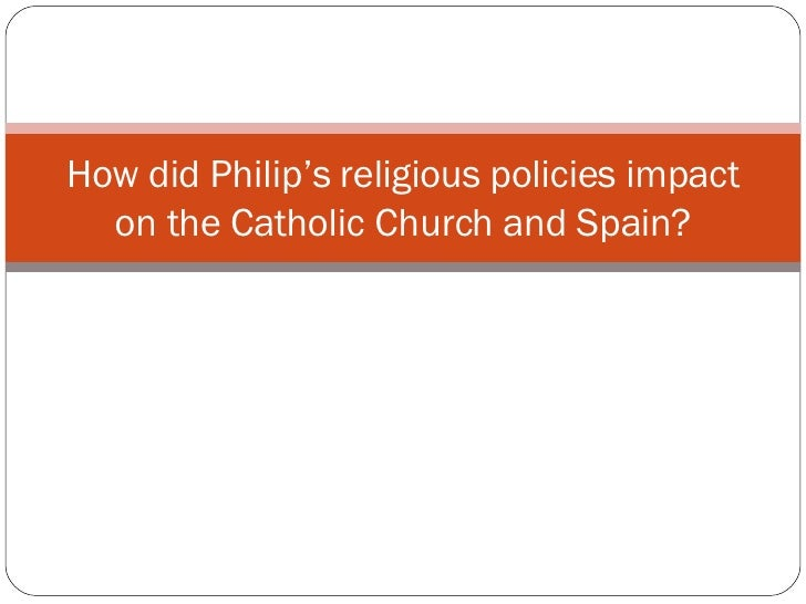 How did Philip's religious policies impact on the Catholic Church and Spain?