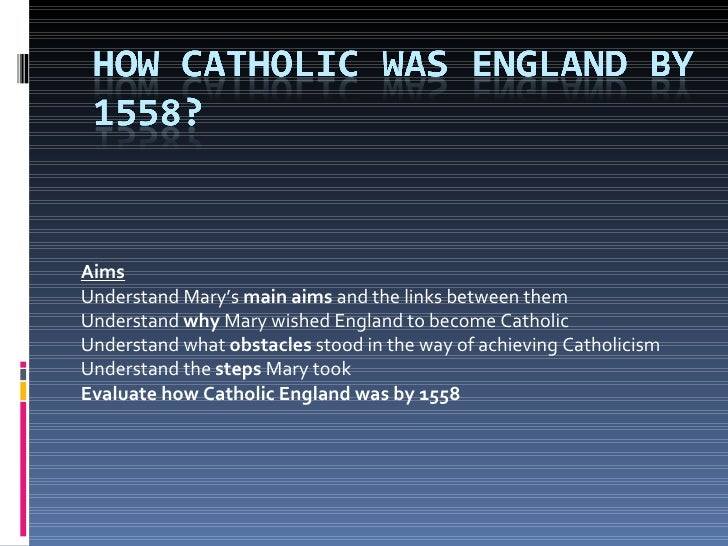 Aims Understand Mary's  main aims  and the links between them Understand  why  Mary wished England to become Catholic Unde...