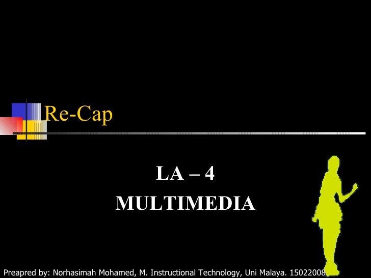 Re-Cap LA – 4 MULTIMEDIA Preapred by: Norhasimah Mohamed, M. Instructional Technology, Uni Malaya. 15022008