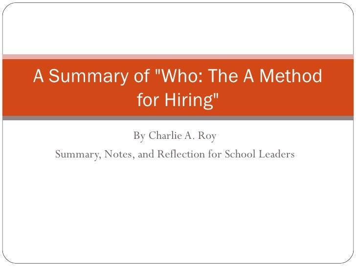 """By Charlie A. Roy Summary, Notes, and Reflection for School Leaders A Summary of """"Who: The A Method for Hiring"""""""