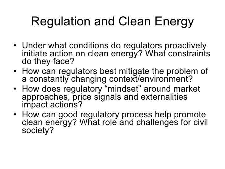 Regulation and Clean Energy <ul><li>Under what conditions do regulators proactively initiate action on clean energy? What ...